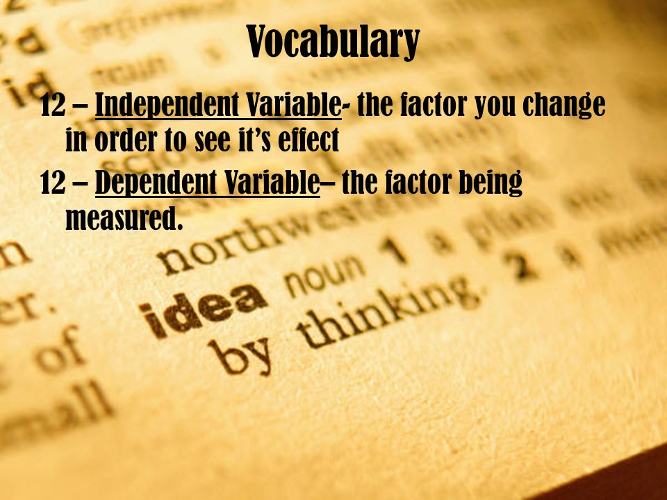 Vocabulary 12 – Independent Variable- the factor you change in order to see it's effect 12 – Dependent Variable– the factor being measured.