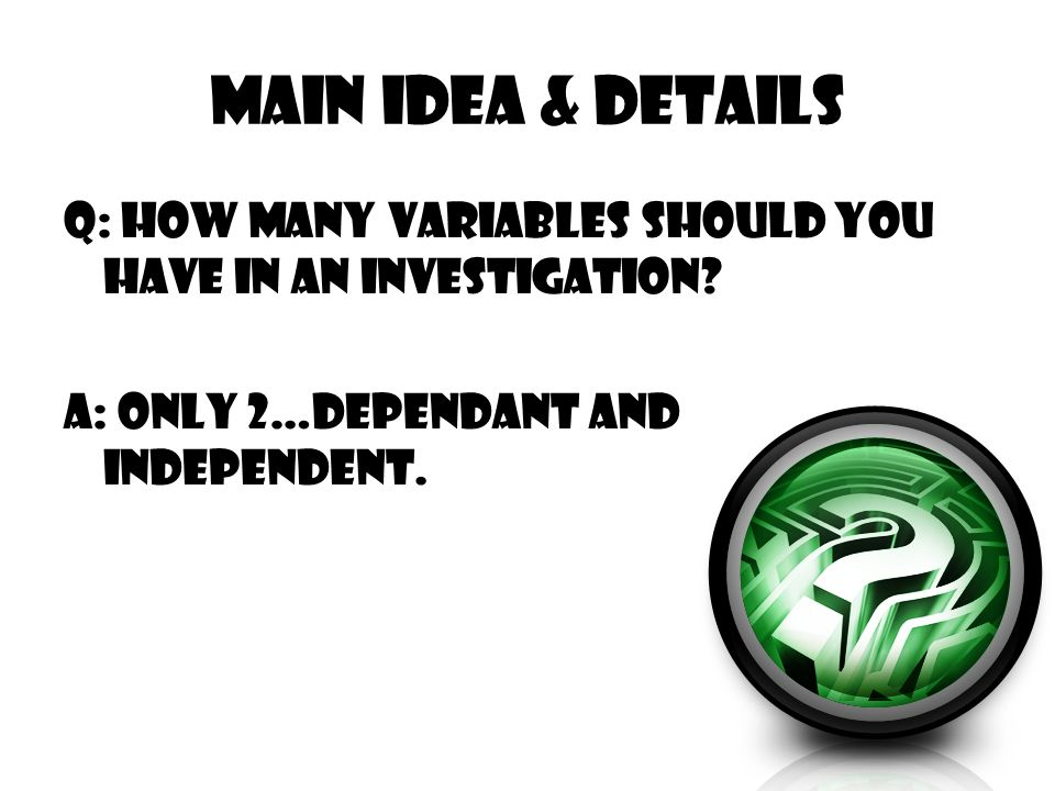 Main Idea & Details Q: How many variables should you have in an investigation.