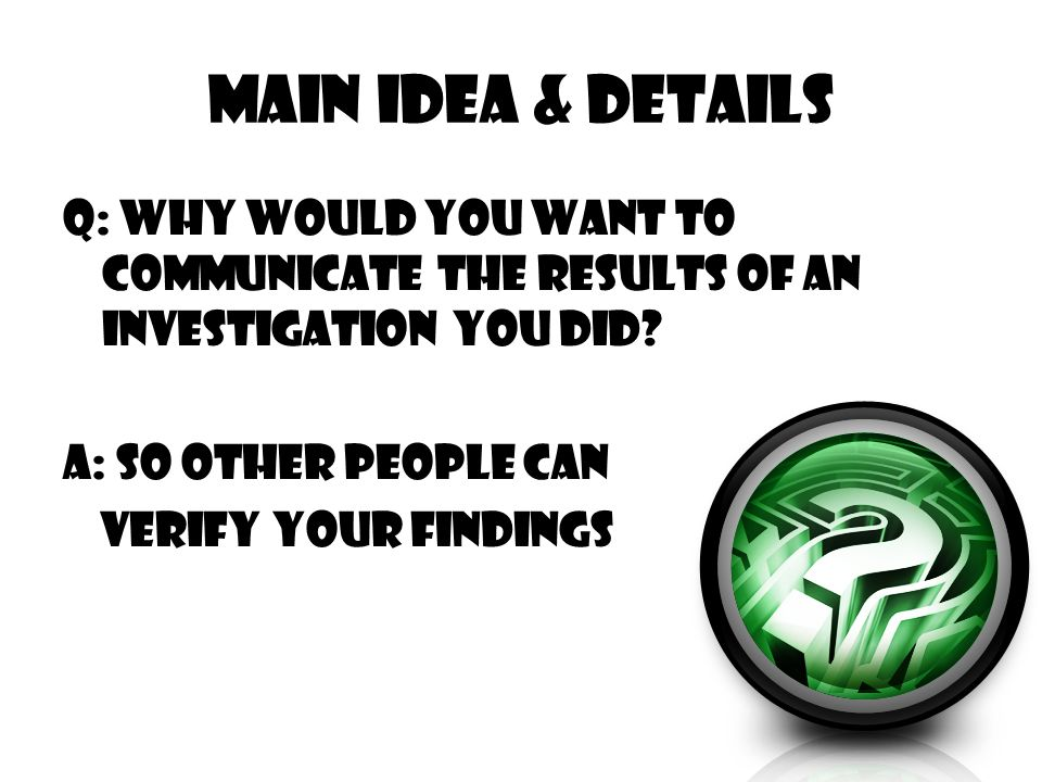 Main Idea & Details Q: Why would you want to communicate the results of an investigation you did.