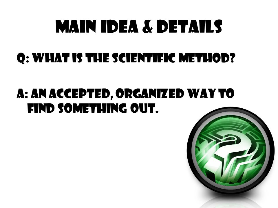 Main Idea & Details Q: What is the Scientific method.