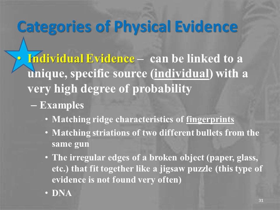 categories and types of evidence and Evidence refers to information or objects that may be admitted into court for judges and juries to consider when hearing a case evidence can come from varied sources — from genetic material or trace chemicals to dental history or fingerprints.