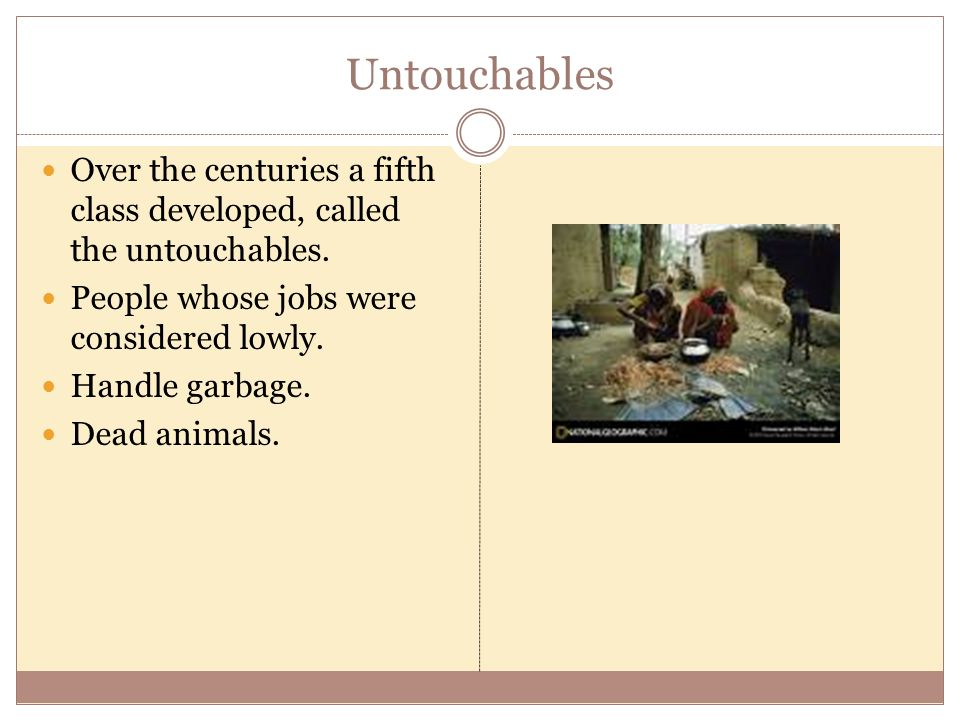 Untouchables Over the centuries a fifth class developed, called the untouchables. People whose jobs were considered lowly.