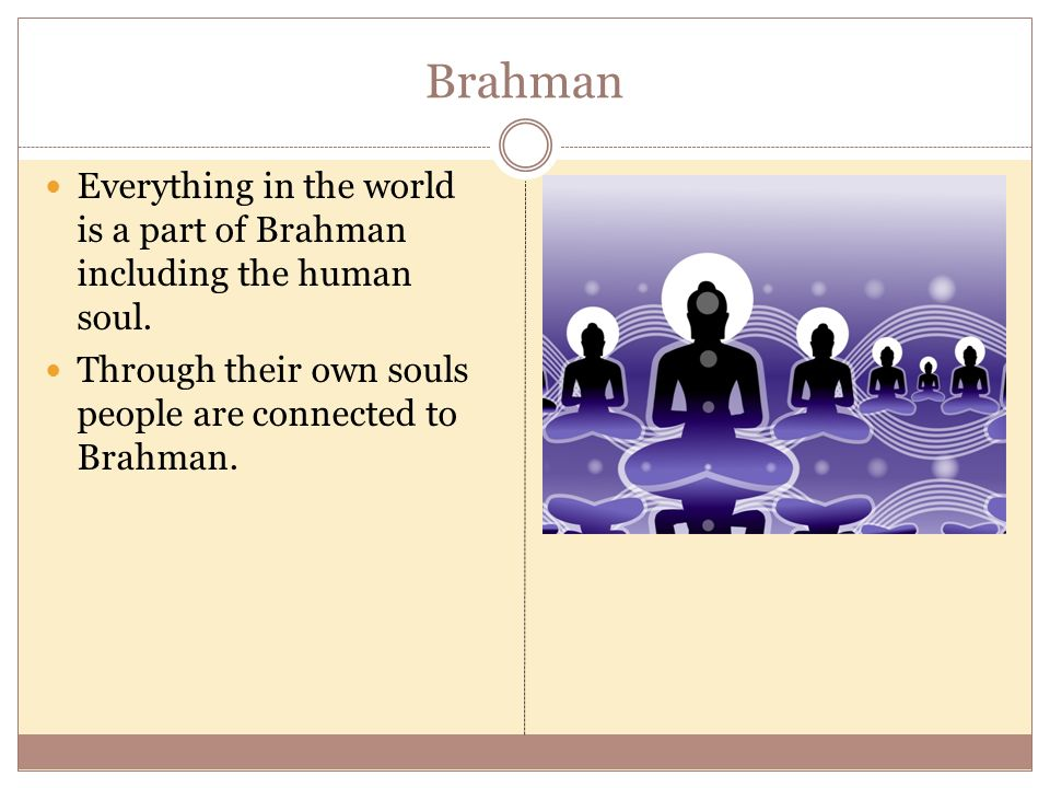 Brahman Everything in the world is a part of Brahman including the human soul.