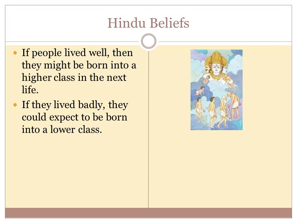 Hindu Beliefs If people lived well, then they might be born into a higher class in the next life.