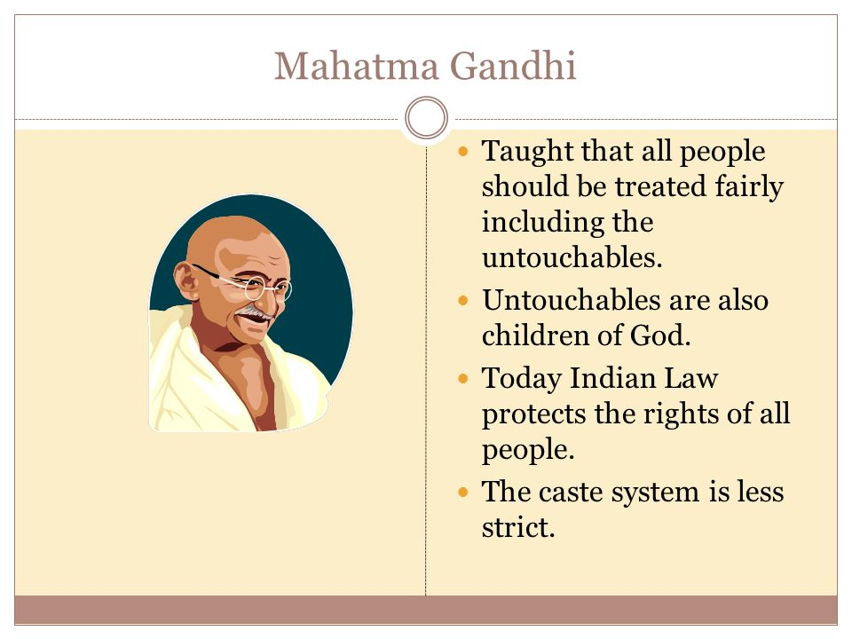 Mahatma Gandhi Taught that all people should be treated fairly including the untouchables. Untouchables are also children of God.