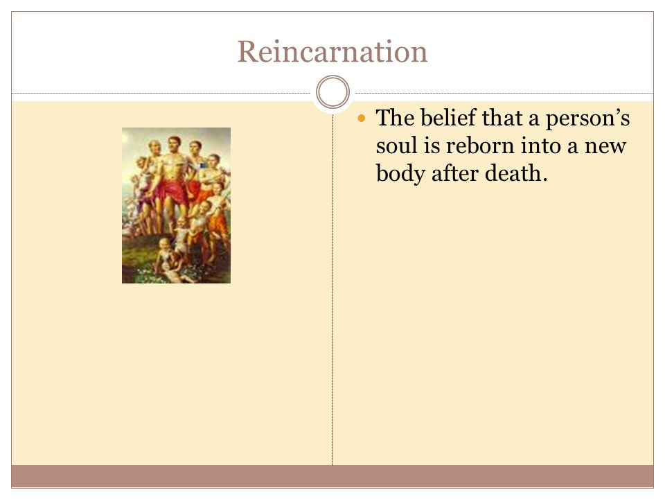 Reincarnation The belief that a person's soul is reborn into a new body after death.
