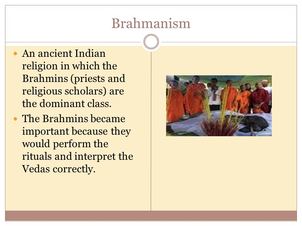 Brahmanism An ancient Indian religion in which the Brahmins (priests and religious scholars) are the dominant class.