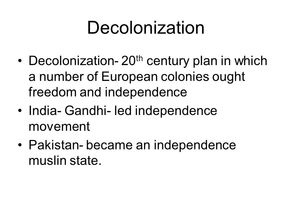 Decolonization Decolonization- 20th century plan in which a number of European colonies ought freedom and independence.