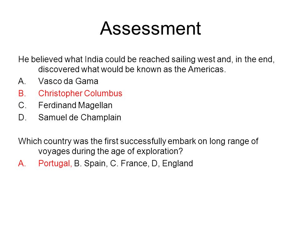 Assessment He believed what India could be reached sailing west and, in the end, discovered what would be known as the Americas.