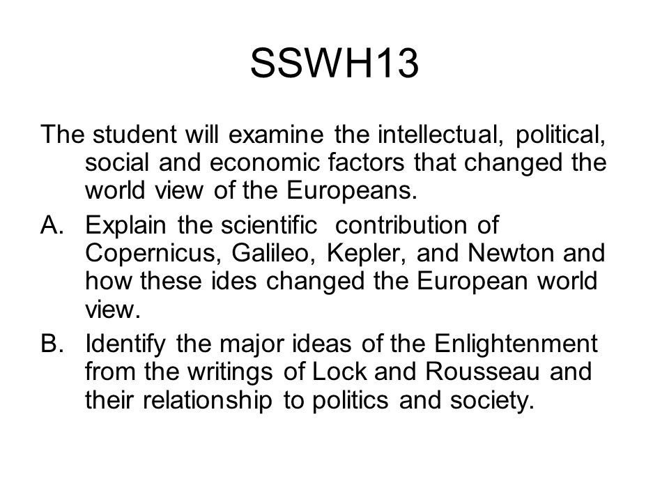 SSWH13 The student will examine the intellectual, political, social and economic factors that changed the world view of the Europeans.