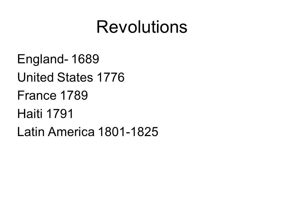 Revolutions England- 1689 United States 1776 France 1789 Haiti 1791