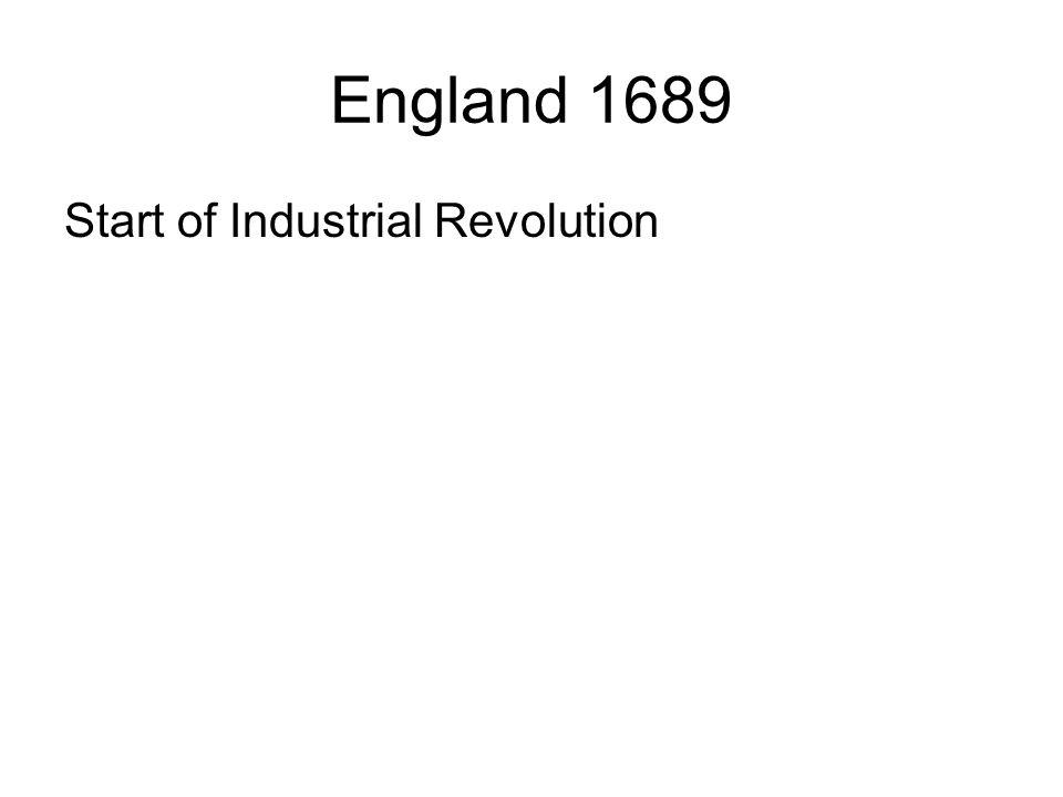 England 1689 Start of Industrial Revolution