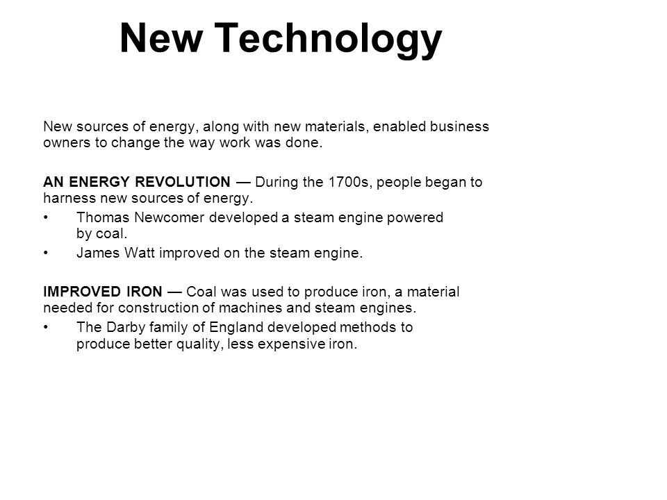 1 New Technology. New sources of energy, along with new materials, enabled business owners to change the way work was done.