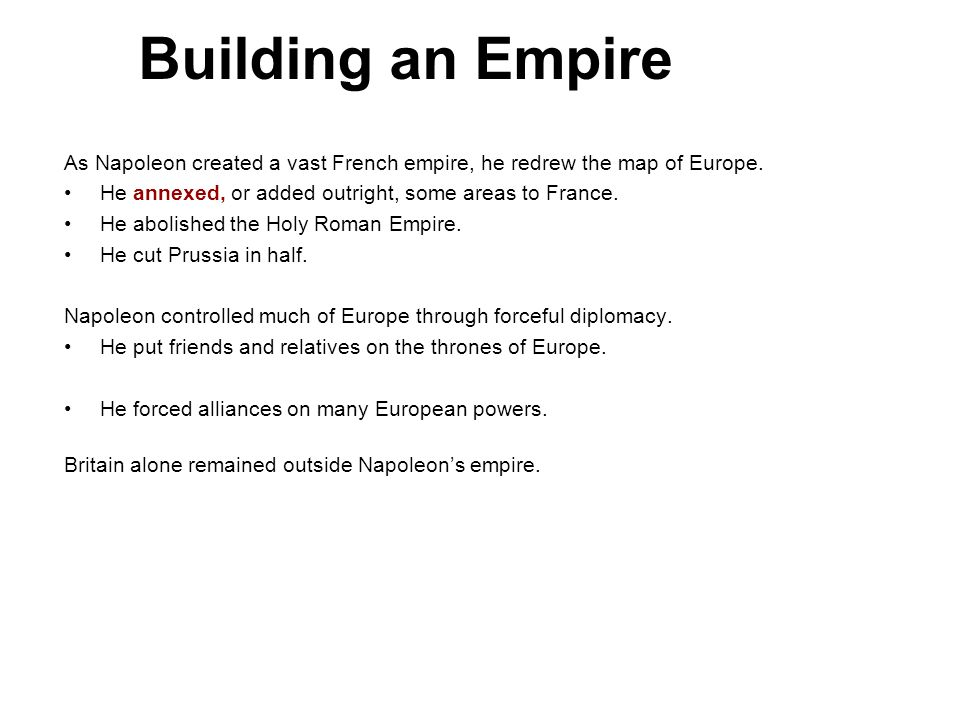 Building an Empire 4. As Napoleon created a vast French empire, he redrew the map of Europe. He annexed, or added outright, some areas to France.