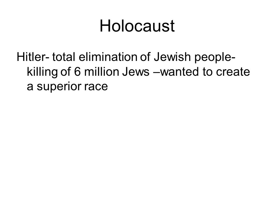 Holocaust Hitler- total elimination of Jewish people-killing of 6 million Jews –wanted to create a superior race.