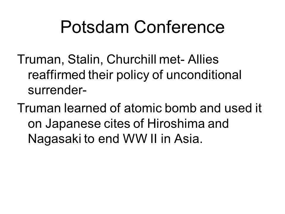 Potsdam Conference Truman, Stalin, Churchill met- Allies reaffirmed their policy of unconditional surrender-