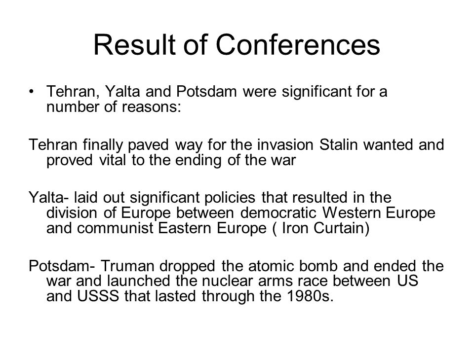 Result of Conferences Tehran, Yalta and Potsdam were significant for a number of reasons: