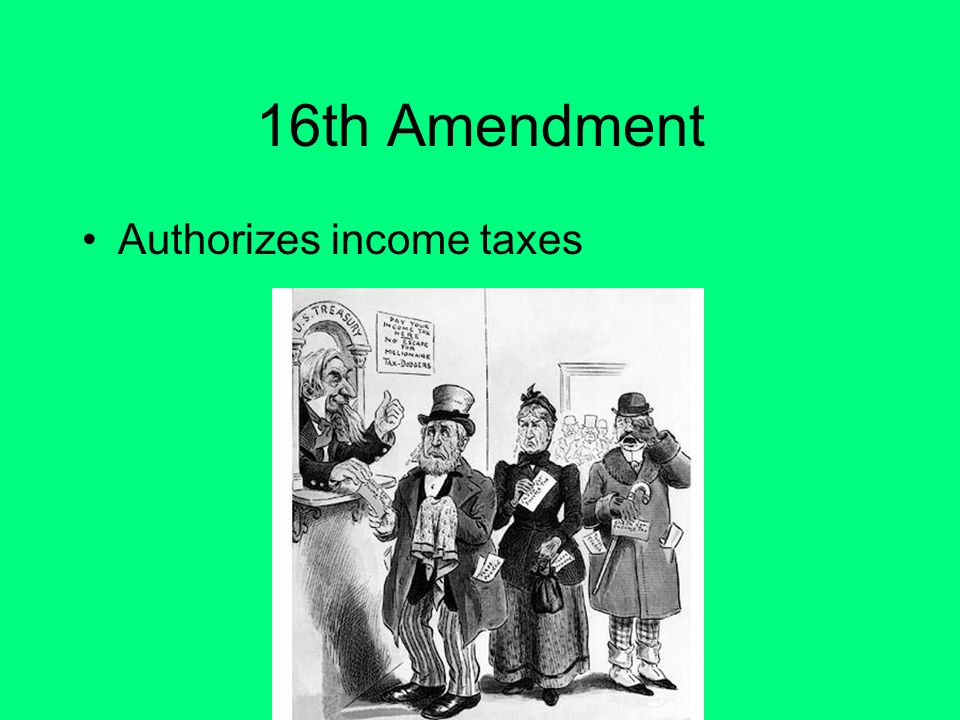 16th amendment income tax The sixteenth amendment to the united states constitution allows the congress to levy an income tax without apportioning it among the states or basing it on census results this amendment exempted income taxes from the constitutional requirements regarding direct taxes, after income taxes on rents, dividends, and interest were ruled to be .
