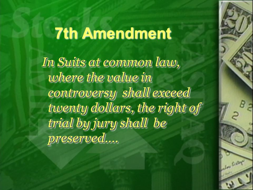 7th Amendment In Suits at common law, where the value in controversy shall exceed twenty dollars, the right of trial by jury shall be preserved….