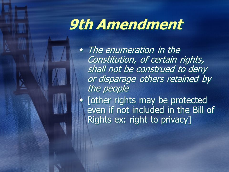 9th Amendment The enumeration in the Constitution, of certain rights, shall not be construed to deny or disparage others retained by the people.