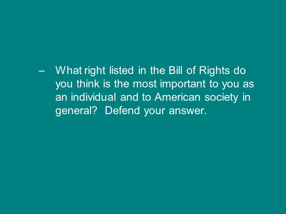 What right listed in the Bill of Rights do you think is the most important to you as an individual and to American society in general.