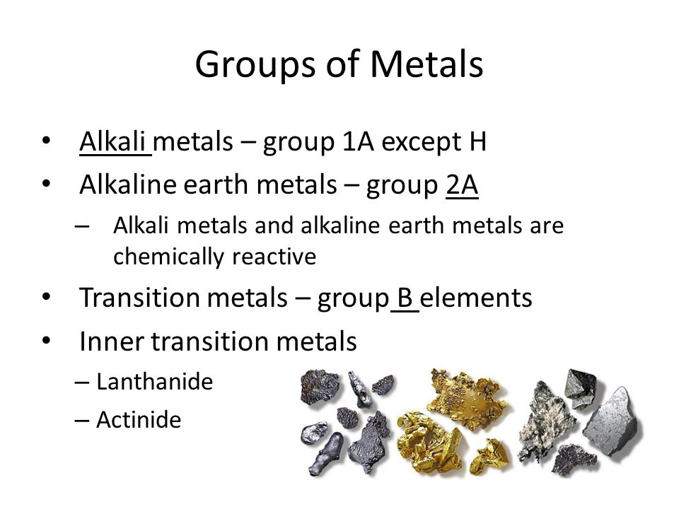 Groups of Metals Alkali metals – group 1A except H