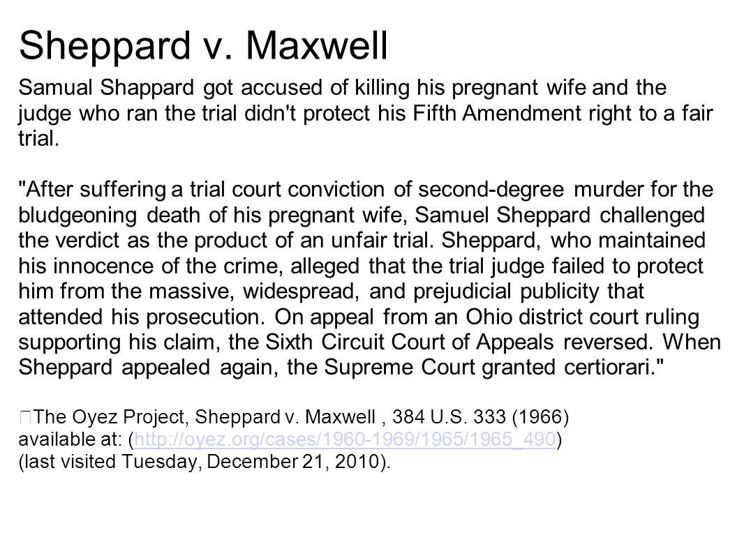 supreme court case sheppard v maxwell 1966 Sheppard v maxwell 384 us 333(1966) case briefpdf uploaded by robert rankin download with google download with facebook or  robert rankin sheppard v maxwell 384 us 333 (1966) vote: 8 (brennan, clark, douglas, fortas, harlan, stewart, warren, white) 1 (black) facts: on july 4th, 1954, marilyn sheppard, the pregnant wife of dr  sheppard appealed to the supreme court issues: 1 can the news media sufficiently sway jurors insomuch that it instills prejudice and unfair.