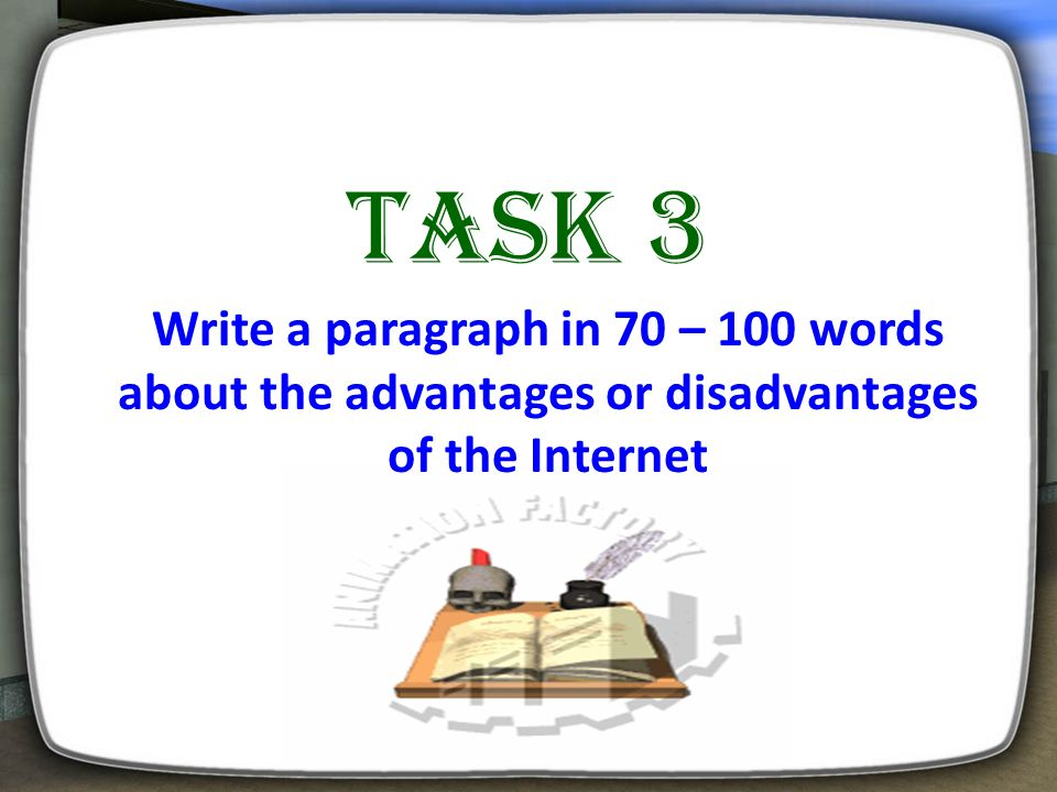 Task 3 Write a paragraph in 70 – 100 words about the advantages or disadvantages of the Internet