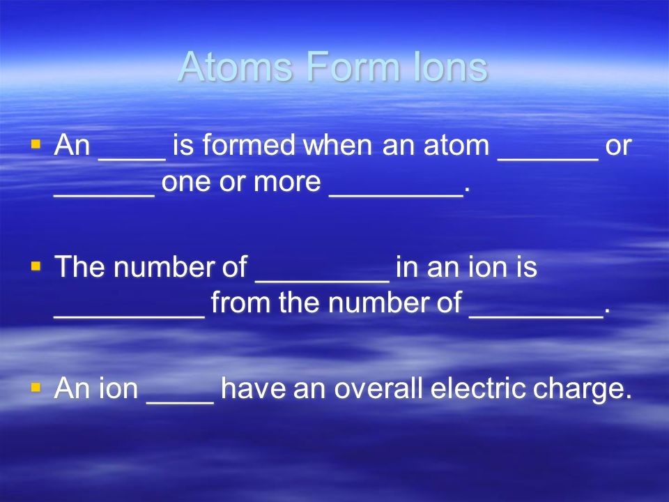 Atoms Form Ions An ____ is formed when an atom ______ or ______ one or more ________.