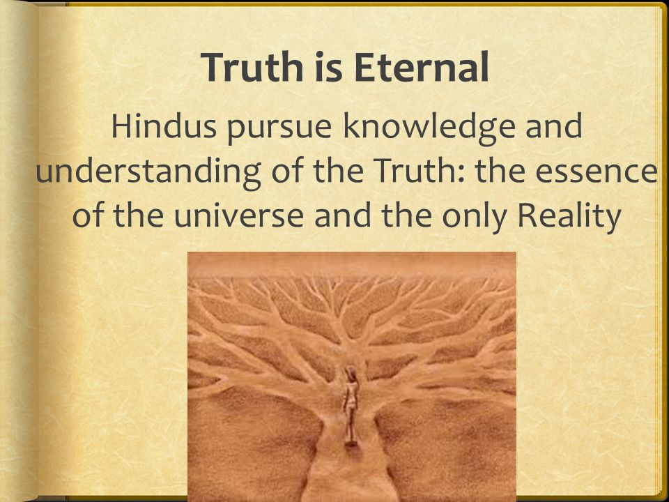 Truth is Eternal Hindus pursue knowledge and understanding of the Truth: the essence of the universe and the only Reality.