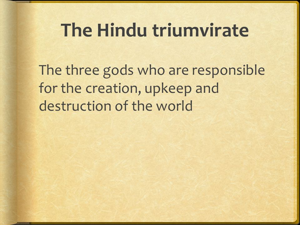 The Hindu triumvirate The three gods who are responsible for the creation, upkeep and destruction of the world.