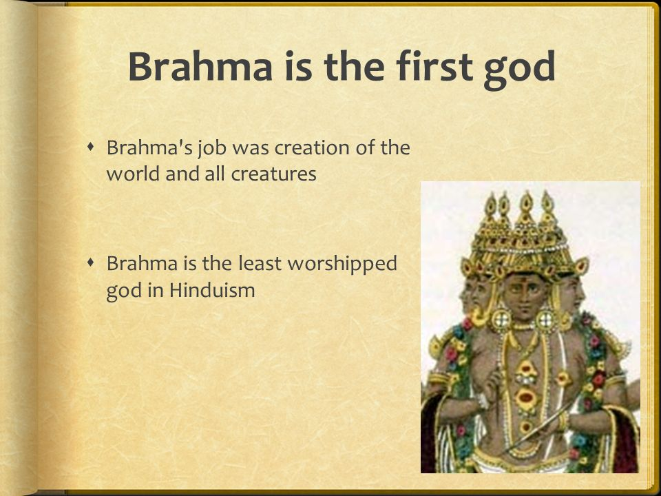 Brahma is the first god Brahma s job was creation of the world and all creatures.