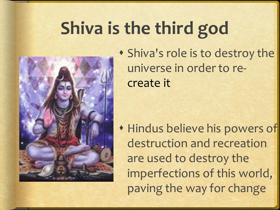 Shiva is the third god Shiva s role is to destroy the universe in order to re- create it.