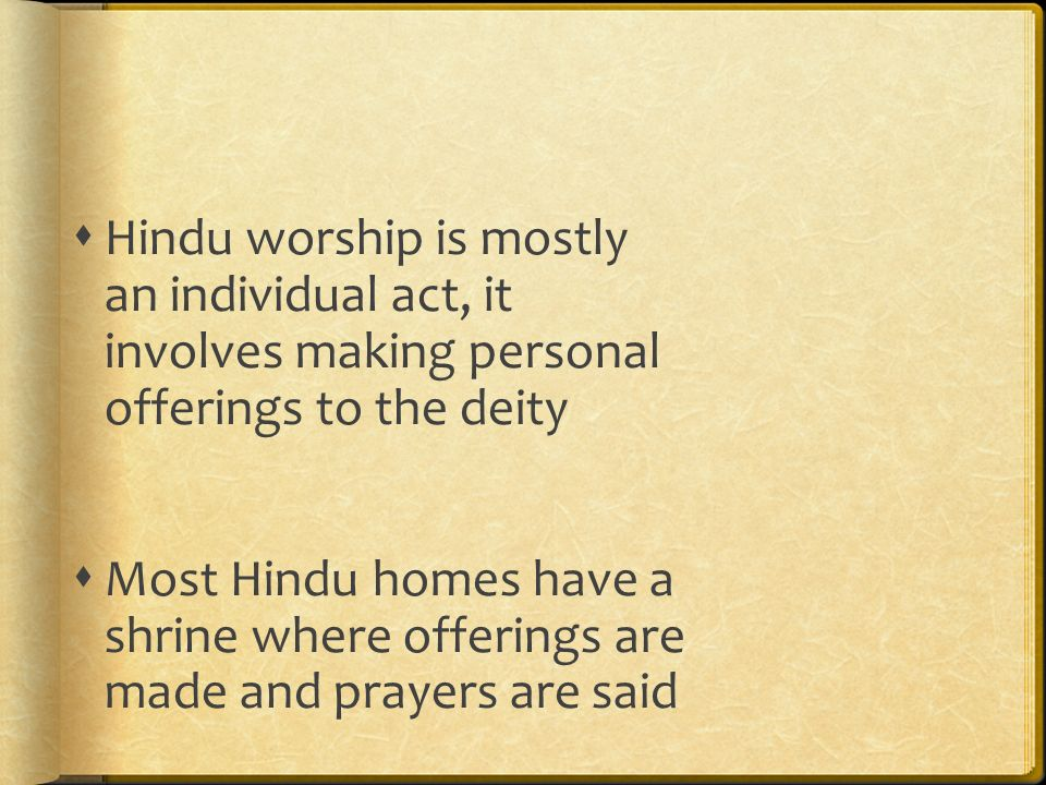 Hindu worship is mostly an individual act, it involves making personal offerings to the deity