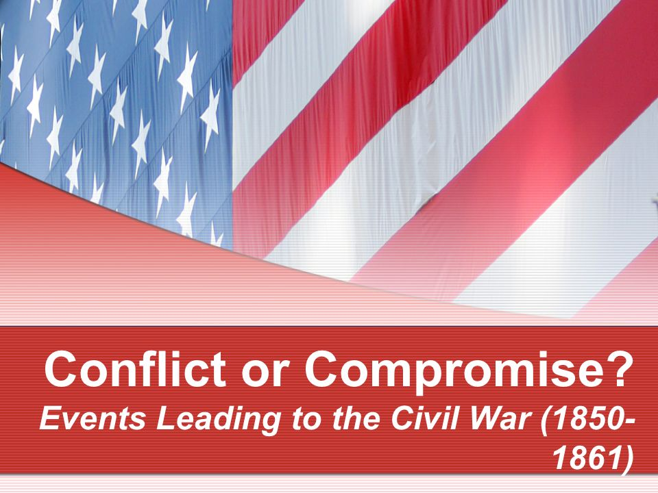 Conflict Or Compromise Events Leading To The Civil War Ppt Online Download