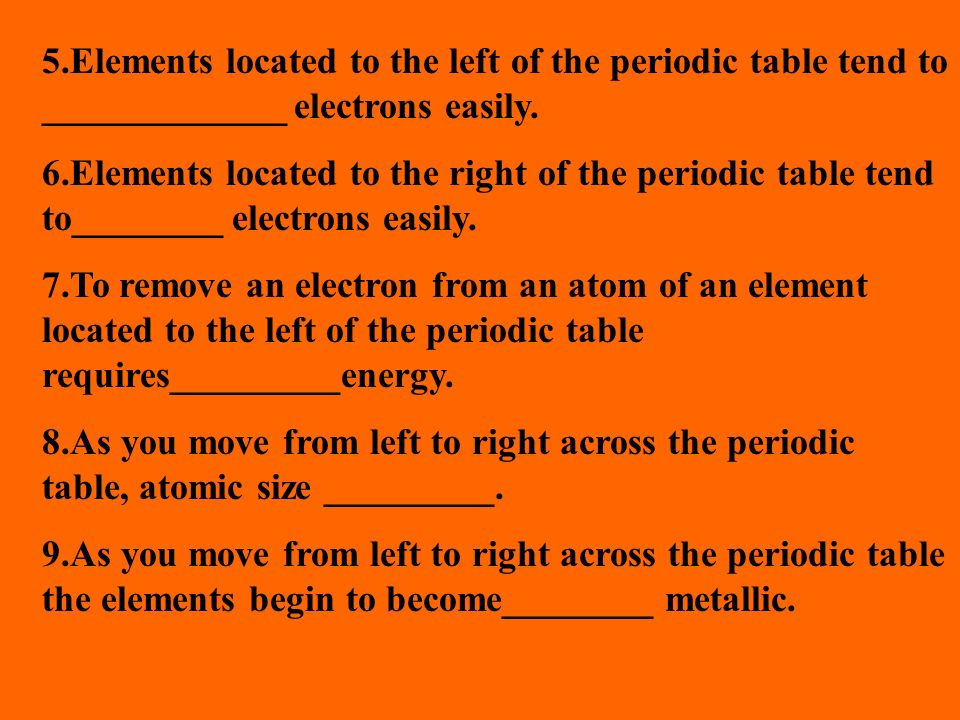 5.Elements located to the left of the periodic table tend to _____________ electrons easily.