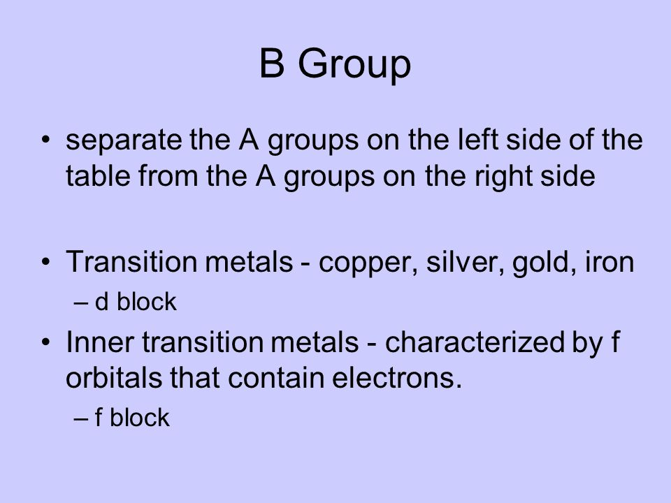 B Group separate the A groups on the left side of the table from the A groups on the right side. Transition metals - copper, silver, gold, iron.