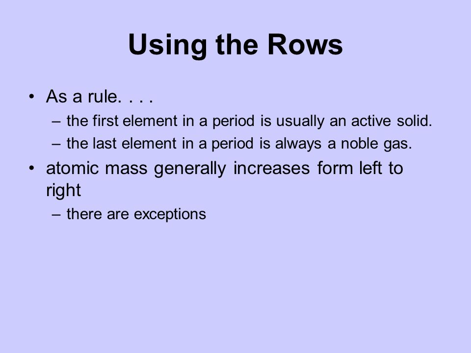 Using the Rows As a rule the first element in a period is usually an active solid. the last element in a period is always a noble gas.
