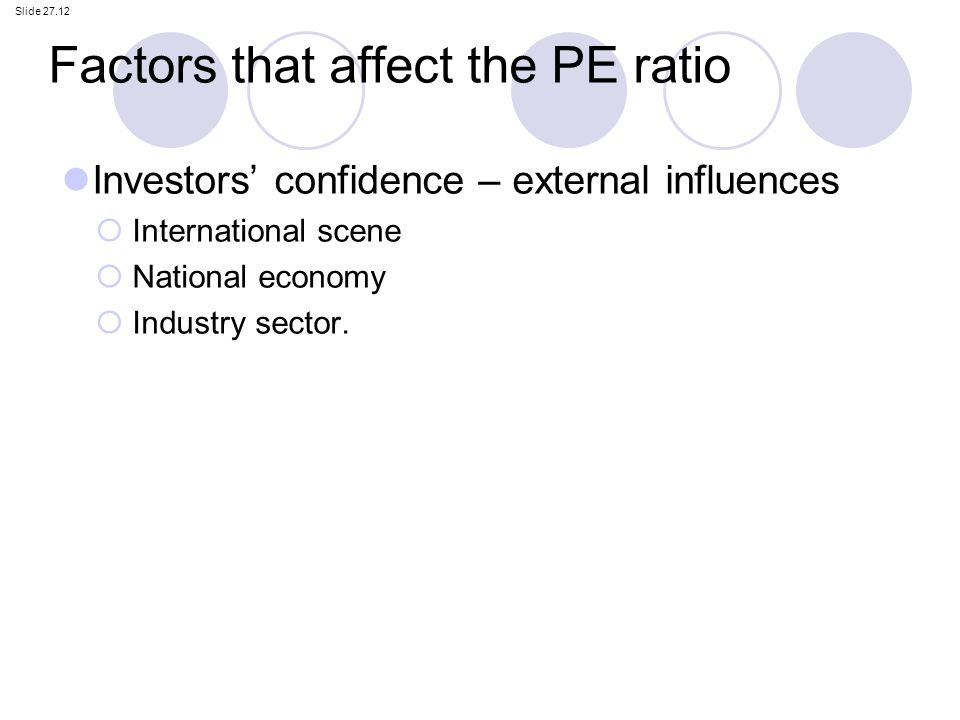 factors that effect pe ratio The price earnings ratio is influenced by: -the earnings and sales growth of the firms -risk -debt-equity structure of the firm -dividend policy -quality of management -a number of other.