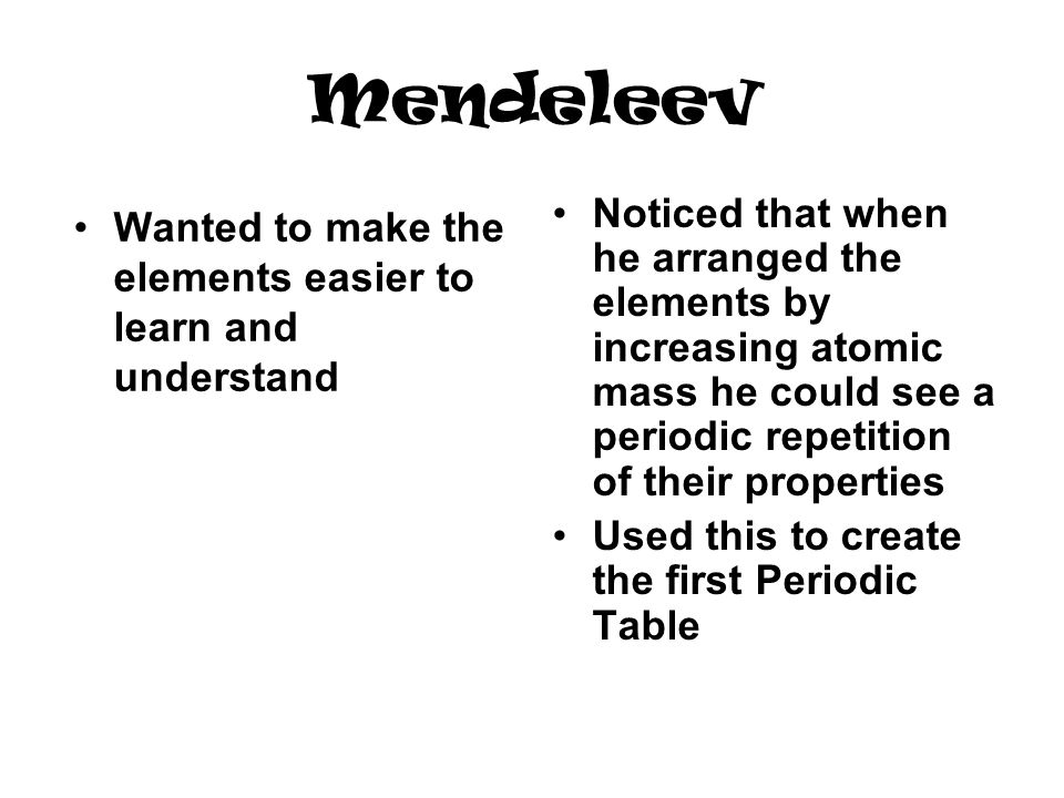 Mendeleev Noticed that when he arranged the elements by increasing atomic mass he could see a periodic repetition of their properties.