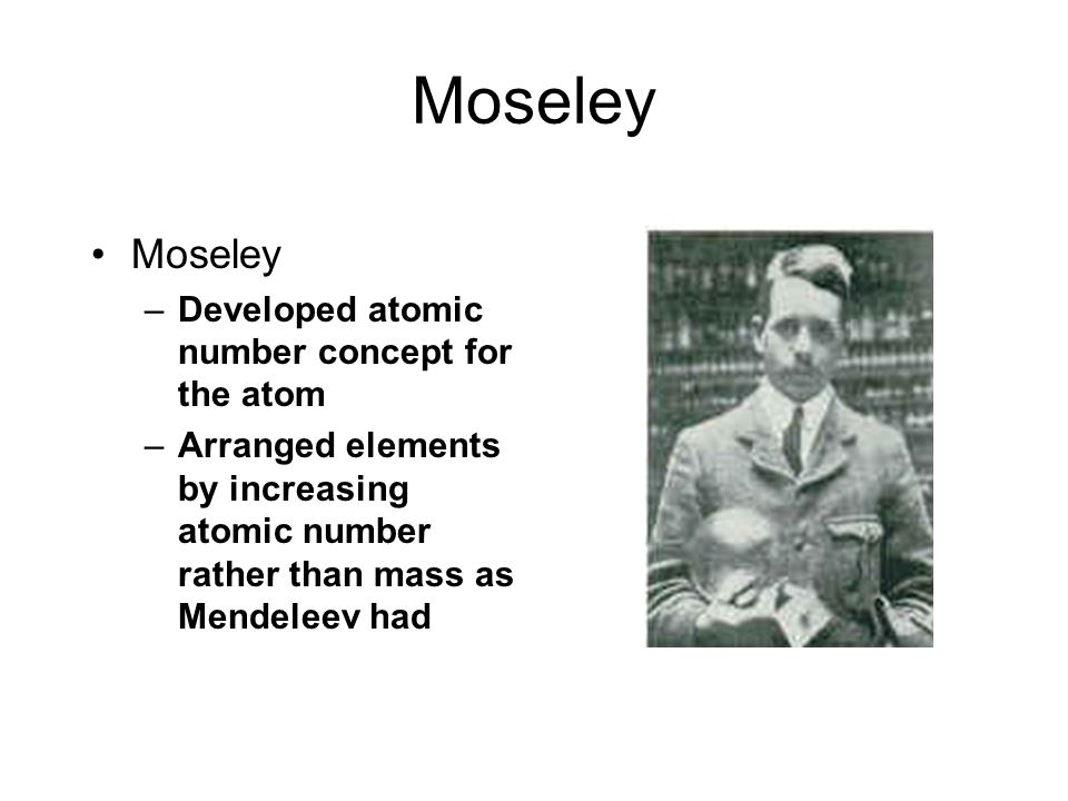 Moseley Moseley Developed atomic number concept for the atom