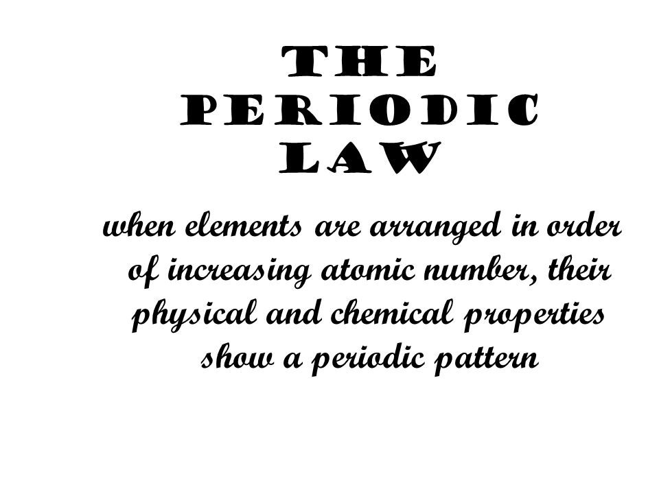 The Periodic Law when elements are arranged in order of increasing atomic number, their physical and chemical properties show a periodic pattern.