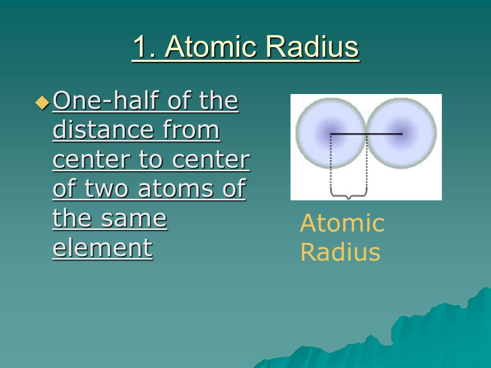 1. Atomic Radius One-half of the distance from center to center of two atoms of the same element.