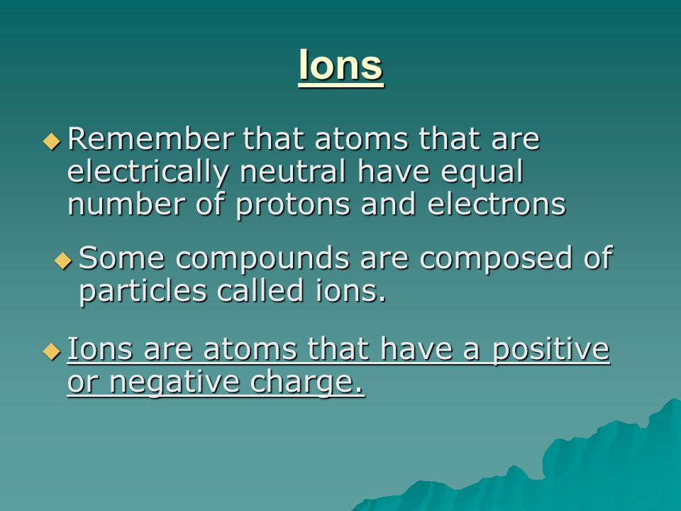 Ions Remember that atoms that are electrically neutral have equal number of protons and electrons.