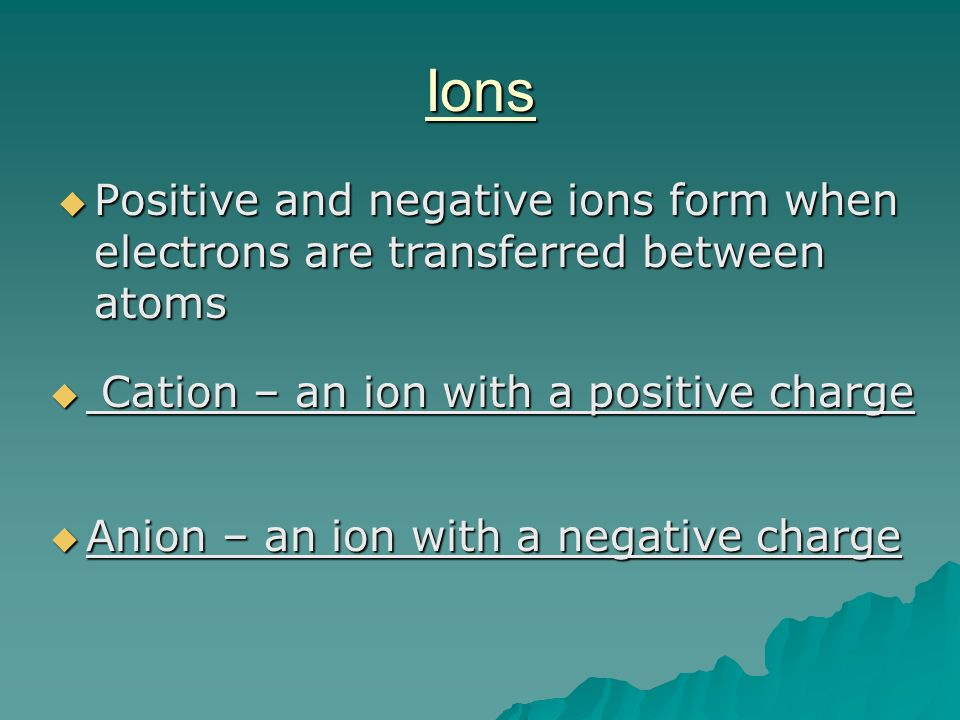Ions Positive and negative ions form when electrons are transferred between atoms. Cation – an ion with a positive charge.
