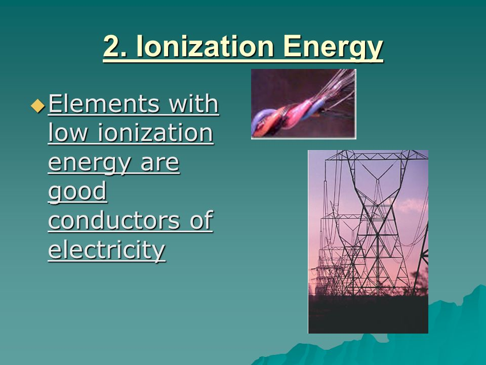 2. Ionization Energy Elements with low ionization energy are good conductors of electricity