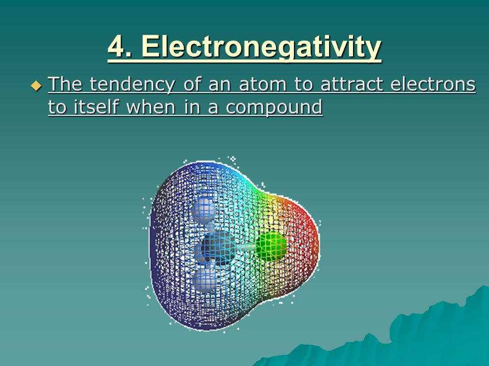 4. Electronegativity The tendency of an atom to attract electrons to itself when in a compound