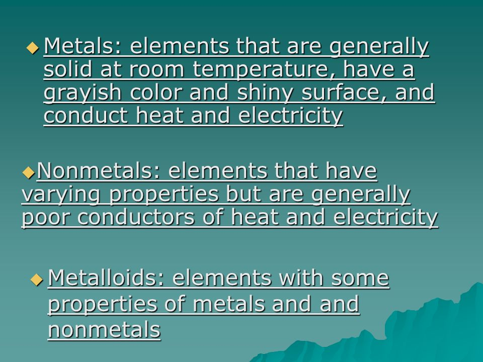 Metals: elements that are generally solid at room temperature, have a grayish color and shiny surface, and conduct heat and electricity