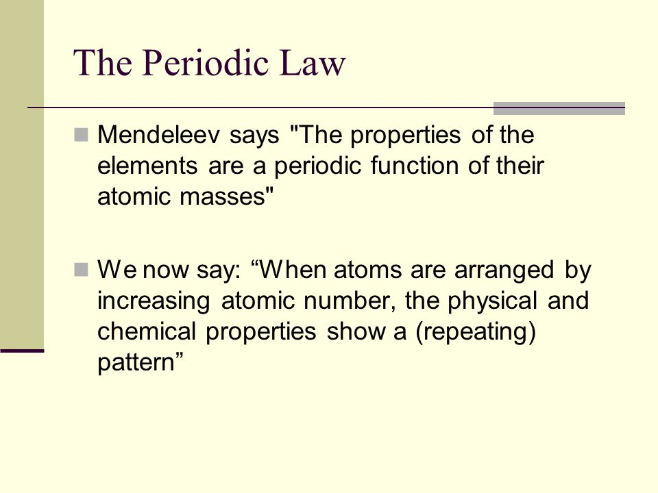 The Periodic Law Mendeleev says The properties of the elements are a periodic function of their atomic masses