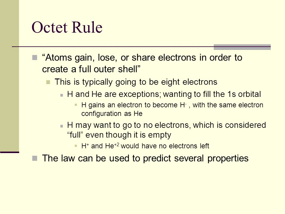 Octet Rule Atoms gain, lose, or share electrons in order to create a full outer shell This is typically going to be eight electrons.